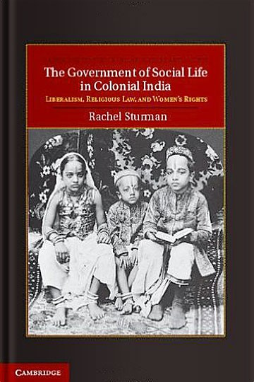 The Government of Social Life in Colonial India: Liberalism, Religious Law, and Women's Rights
