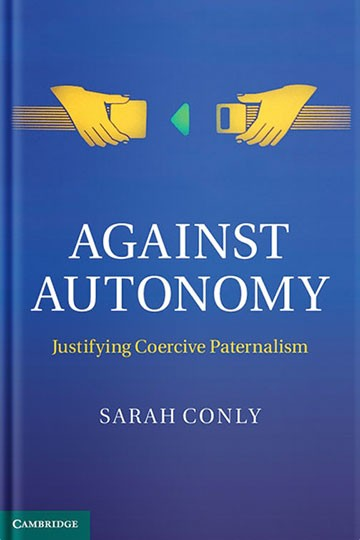 Against Autonomy: Justifying Coercive Paternalism