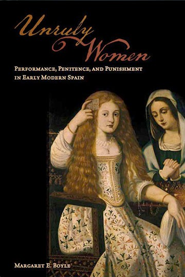 Unruly Women: Performance, Penitence, and Punishment in Early Modern Spain