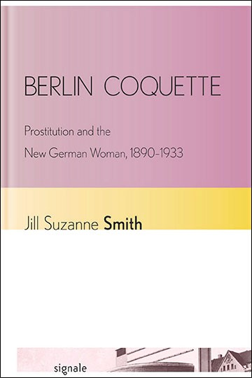 Berlin Coquette Prostitution and the New German Woman, 1890–1933