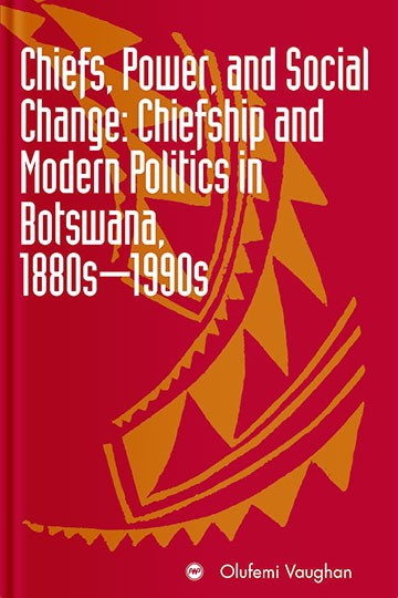 Chiefs, Power, and Social Change: Chiefship and Modern Politics in Botswana, 1890s – 1990s