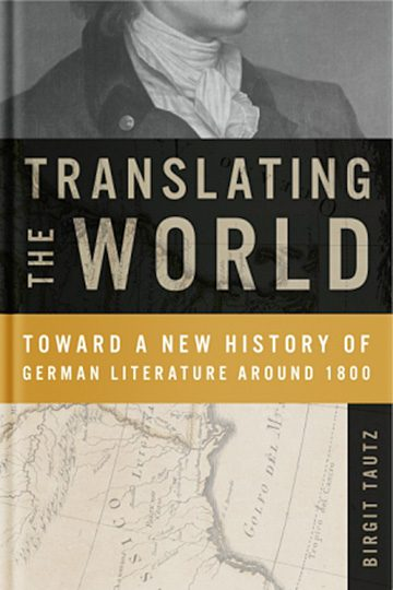 Translating the World:  Toward a New History of German Literature Around 1800