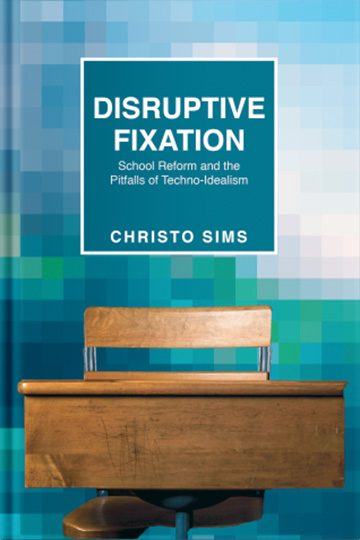 Disruptive Fixation: School Reform and the Pitfalls of Techno-Idealism