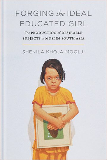 Forging the Ideal Educated Girl: The Production of Desirable Subjects in Muslim South Asia