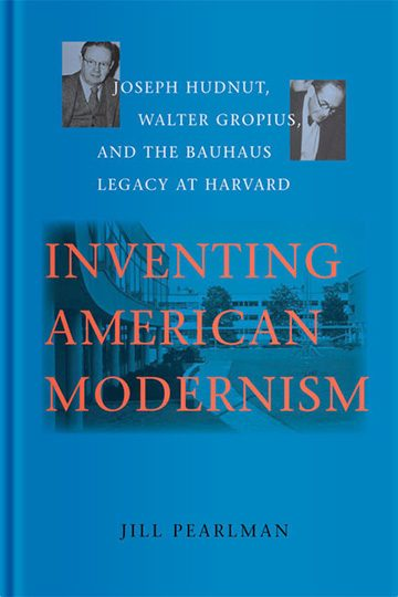 Inventing American Modernism: Joseph Hudnut, Walter Gropius, and the Bauhaus Legacy at Harvard