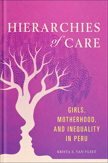 Hierarchies of Care: Girls, Motherhood, and Inequality in Peru